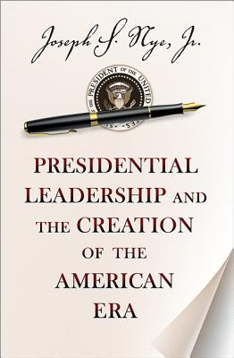 Presidential Leadership and the Creation of the American Era By Nye, Joseph S.